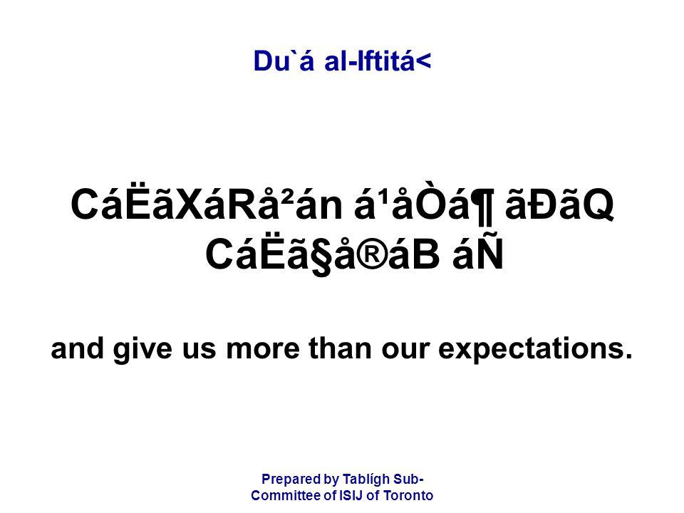 Prepared by Tablígh Sub- Committee of ISIJ of Toronto Du`á al-Iftitá< CáËãXáRå²án á¹åÒᶠãÐãQ CáËã§å®áB áÑ and give us more than our expectations.