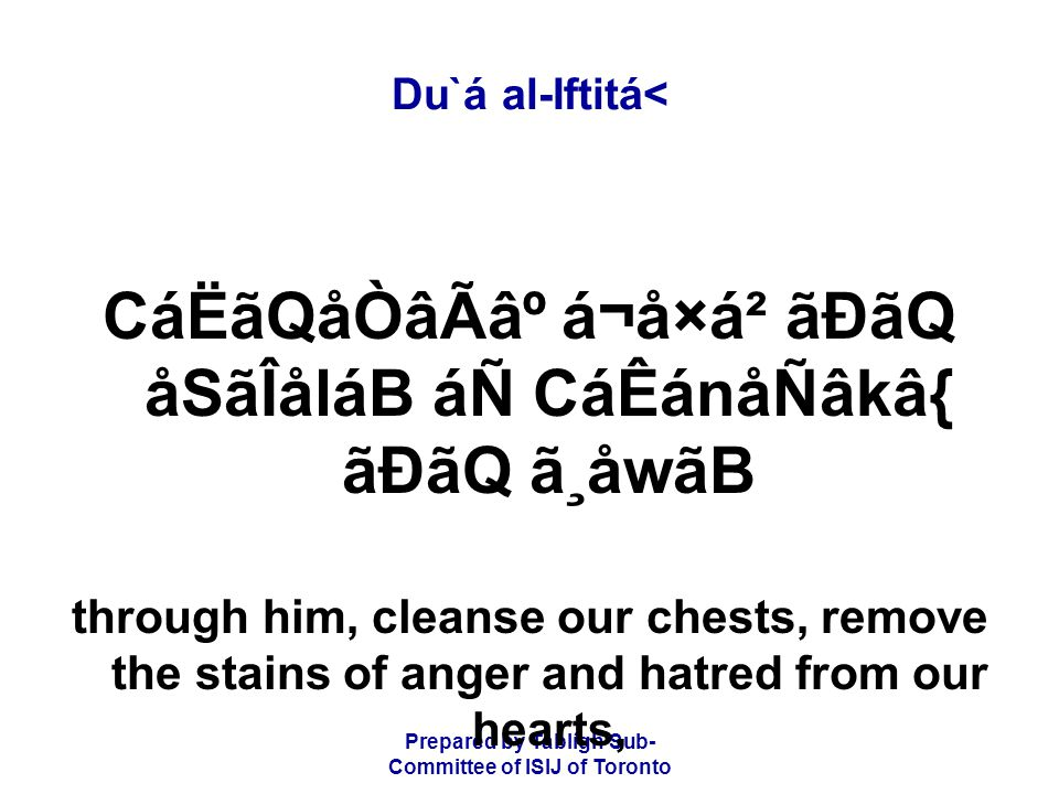 Prepared by Tablígh Sub- Committee of ISIJ of Toronto Du`á al-Iftitá< CáËãQåÒâÃ⺠á¬å×á² ãÐãQ åSãÎåláB áÑ CáÊánåÑâkâ{ ãÐãQ ã¸åwãB through him, cleanse our chests, remove the stains of anger and hatred from our hearts,