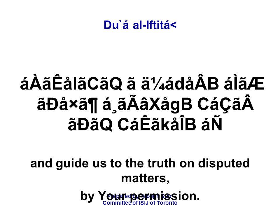 Prepared by Tablígh Sub- Committee of ISIJ of Toronto Du`á al-Iftitá< áÀãÊålãCãQ ã ä¼ádåÂB áÌãÆ ãÐå×㶠á¸ãÃâXågB CáÇããÐãQ CáÊãkåÎB áÑ and guide us to the truth on disputed matters, by Your permission.