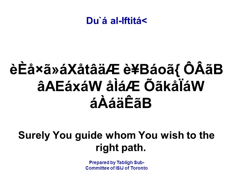 Prepared by Tablígh Sub- Committee of ISIJ of Toronto Du`á al-Iftitá< èÈå×ã»áXåtâäÆ è¥Báoã{ ÔÂãB âAEáxáW åÌáÆ ÕãkåÏáW áÀáäÊãB Surely You guide whom You wish to the right path.