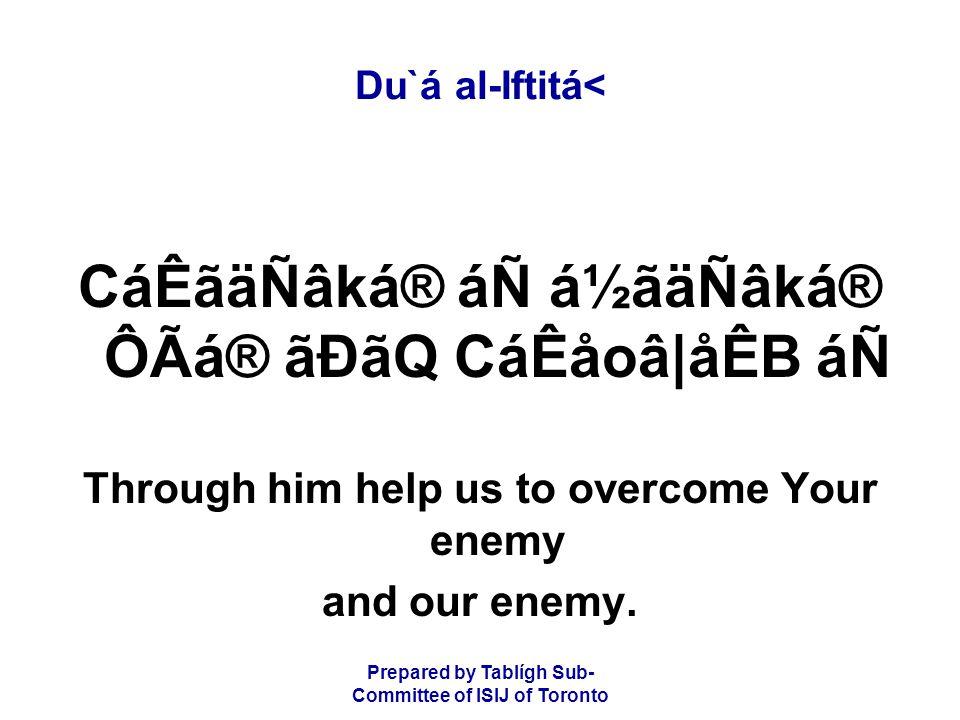 Prepared by Tablígh Sub- Committee of ISIJ of Toronto Du`á al-Iftitá< CáÊãäÑâká® áÑ á½ãäÑâká® ÔÃá® ãÐãQ CáÊåoâ|åÊB áÑ Through him help us to overcome Your enemy and our enemy.