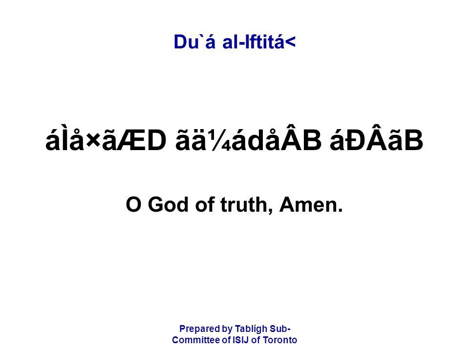 Prepared by Tablígh Sub- Committee of ISIJ of Toronto Du`á al-Iftitá< áÌå×ãÆD ãä¼ádåÂB áÐÂãB O God of truth, Amen.