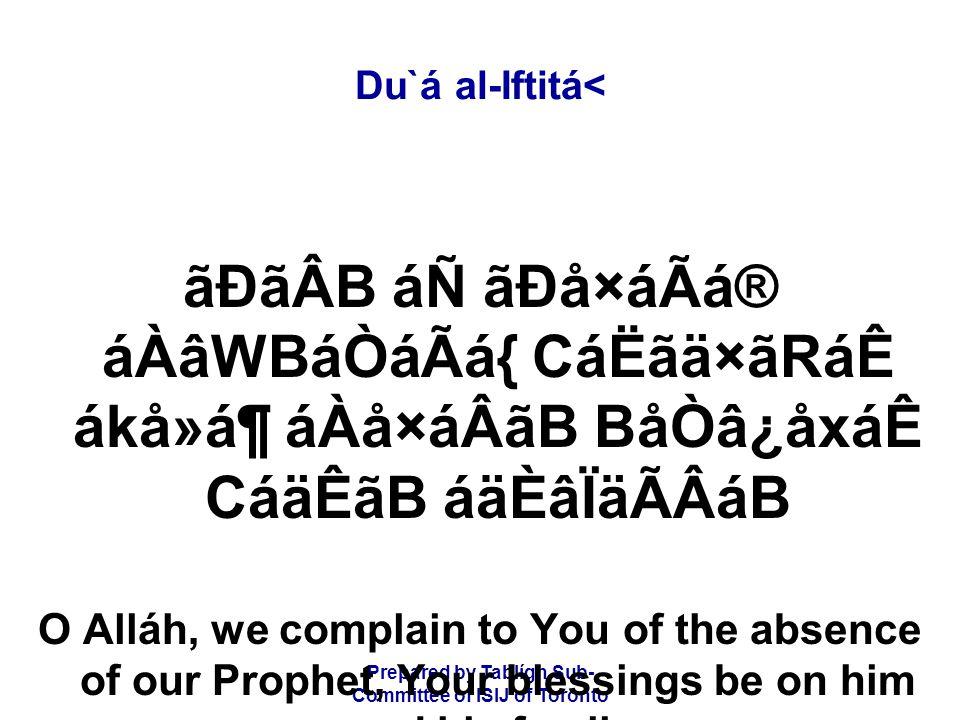 Prepared by Tablígh Sub- Committee of ISIJ of Toronto Du`á al-Iftitá< ãÐãÂB áÑ ãÐå×áÃá® áÀâWBáÒáÃá{ CáËãä×ãRáÊ ákå»á¶ áÀå×áÂãB BåÒâ¿åxáÊ CáäÊãB áäÈâÏäÃÂáB O Alláh, we complain to You of the absence of our Prophet, Your blessings be on him and his family,