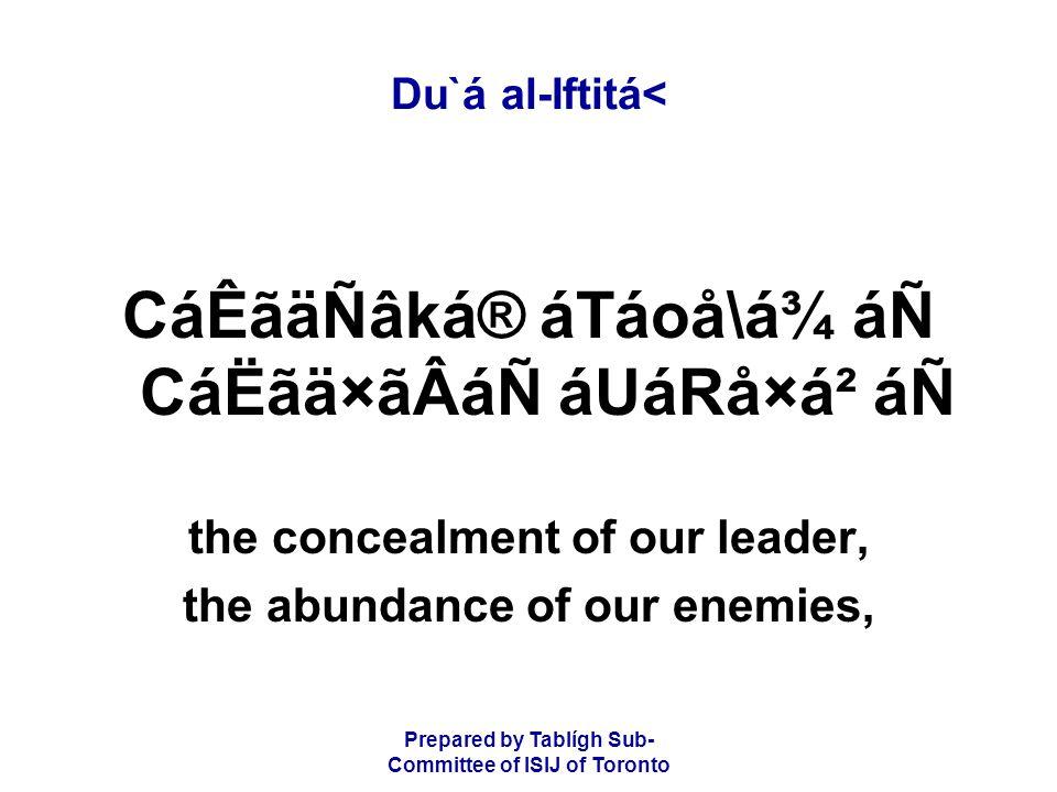 Prepared by Tablígh Sub- Committee of ISIJ of Toronto Du`á al-Iftitá< CáÊãäÑâká® áTáoå\á¾ áÑ CáËãä×ãÂáÑ áUáRå×á² áÑ the concealment of our leader, the abundance of our enemies,