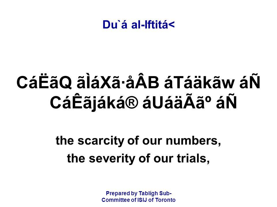 Prepared by Tablígh Sub- Committee of ISIJ of Toronto Du`á al-Iftitá< CáËãQ ãÌáXã·åÂB áTáäkãw áÑ CáÊãjáká® áUáäÃ㺠áÑ the scarcity of our numbers, the severity of our trials,