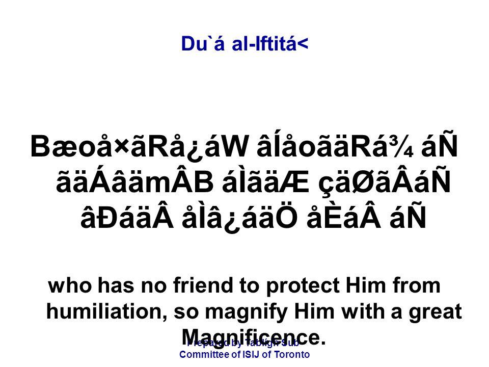 Prepared by Tablígh Sub- Committee of ISIJ of Toronto Du`á al-Iftitá< Bæoå×ãRå¿áW âÍåoãäRá¾ áÑ ãäÁâämÂB áÌãäÆ çäØãÂáÑ âÐáäåÌâ¿áäÖ åÈááÑ who has no friend to protect Him from humiliation, so magnify Him with a great Magnificence.
