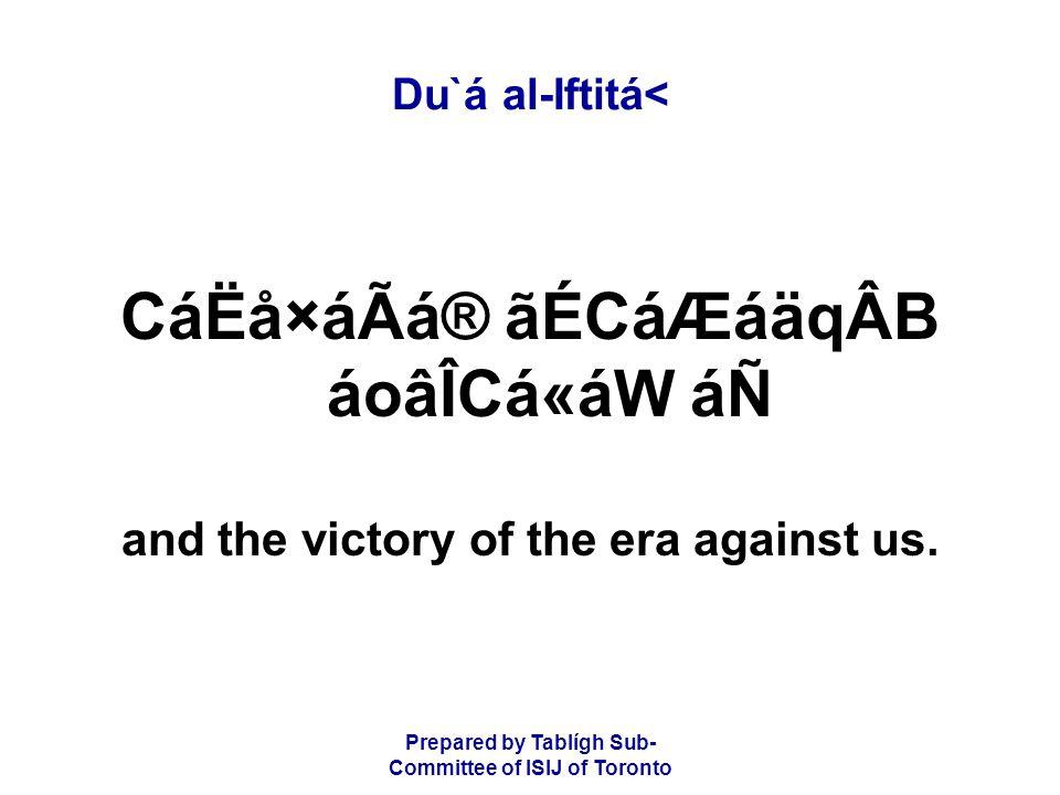 Prepared by Tablígh Sub- Committee of ISIJ of Toronto Du`á al-Iftitá< CáËå×áÃá® ãÉCáÆáäqÂB áoâÎCá«áW áÑ and the victory of the era against us.