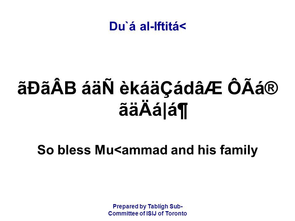 Prepared by Tablígh Sub- Committee of ISIJ of Toronto Du`á al-Iftitá< ãÐãÂB áäÑ èkáäÇádâÆ ÔÃá® ãäÄá|ᶠSo bless Mu<ammad and his family