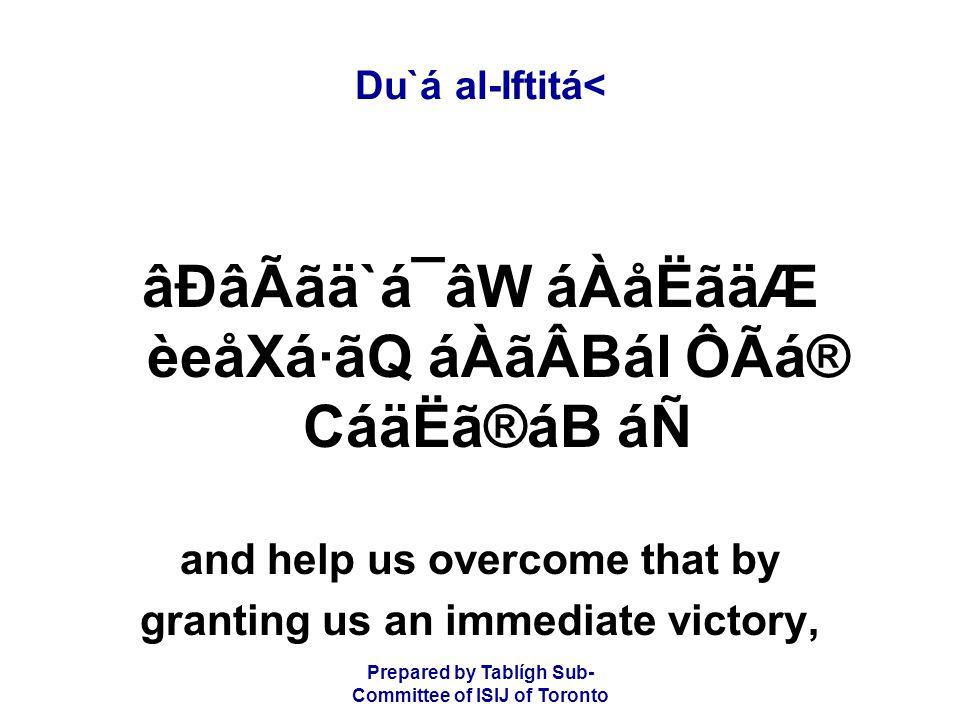 Prepared by Tablígh Sub- Committee of ISIJ of Toronto Du`á al-Iftitá< âÐâÃãä`á¯âW áÀåËãäÆ èeåXá·ãQ áÀãÂBál ÔÃá® CáäËã®áB áÑ and help us overcome that by granting us an immediate victory,