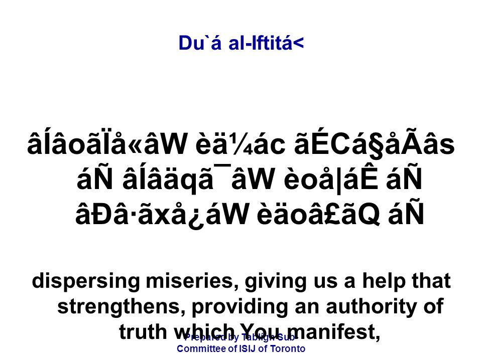 Prepared by Tablígh Sub- Committee of ISIJ of Toronto Du`á al-Iftitá< âÍâoãÏå«âW èä¼ác ãÉCá§åÃâs áÑ âÍâäqã¯âW èoå|áÊ áÑ âÐâ·ãxå¿áW èäoâ£ãQ áÑ dispersing miseries, giving us a help that strengthens, providing an authority of truth which You manifest,
