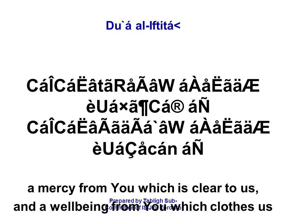 Prepared by Tablígh Sub- Committee of ISIJ of Toronto Du`á al-Iftitá< CáÎCáËâtãRåÃâW áÀåËãäÆ èUá×ã¶Cá® áÑ CáÎCáËâÃãäÃá`âW áÀåËãäÆ èUáÇåcán áÑ a mercy from You which is clear to us, and a wellbeing from You which clothes us