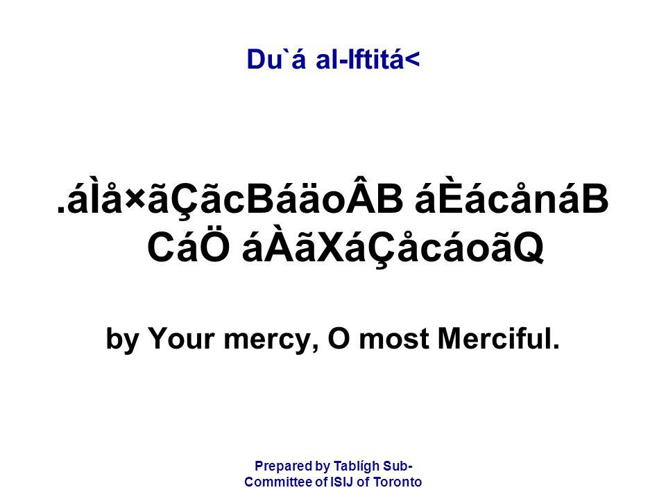 Prepared by Tablígh Sub- Committee of ISIJ of Toronto Du`á al-Iftitá<.áÌå×ãÇãcBáäoÂB áÈácånáB CáÖ áÀãXáÇåcáoãQ by Your mercy, O most Merciful.