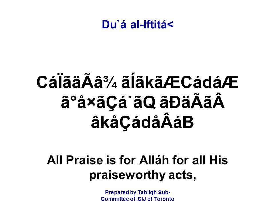 Prepared by Tablígh Sub- Committee of ISIJ of Toronto Du`á al-Iftitá< CáÏãäÃâ¾ ãÍãkãÆCádáÆ ã°å×ãÇá`ãQ ãÐäÃãâkåÇádåÂáB All Praise is for Alláh for all His praiseworthy acts,
