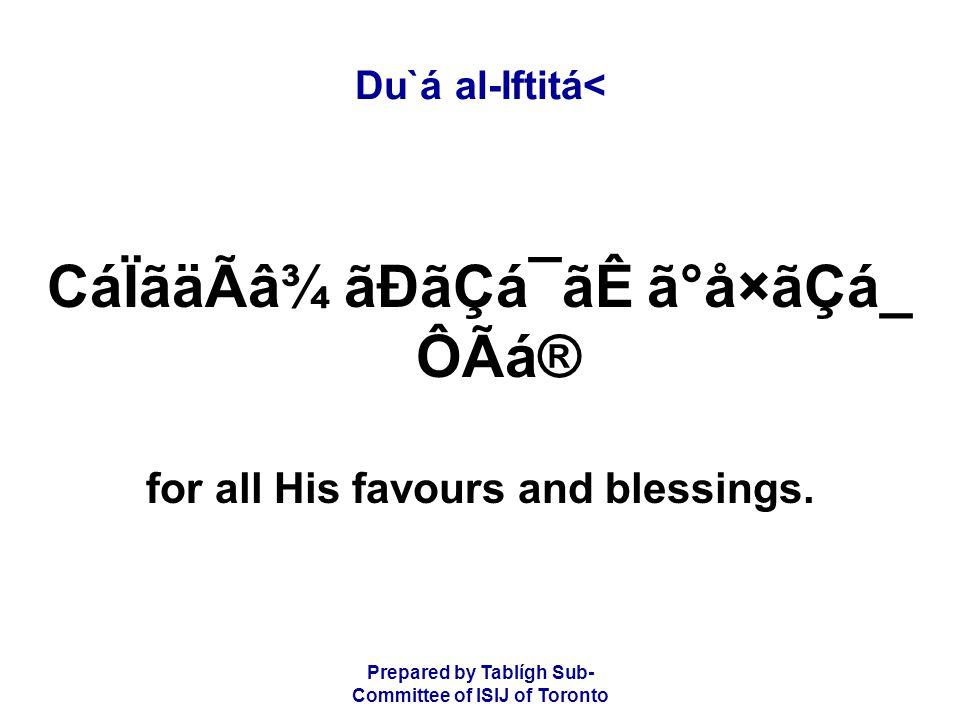 Prepared by Tablígh Sub- Committee of ISIJ of Toronto Du`á al-Iftitá< CáÏãäÃâ¾ ãÐãÇá¯ãÊ ã°å×ãÇá_ ÔÃá® for all His favours and blessings.
