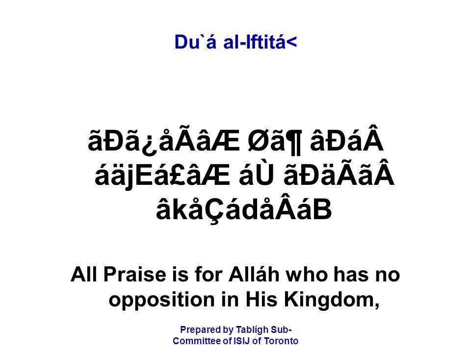 Prepared by Tablígh Sub- Committee of ISIJ of Toronto Du`á al-Iftitá< ãÐã¿åÃâÆ Ø㶠âÐááäjEá£âÆ áÙ ãÐäÃãâkåÇádåÂáB All Praise is for Alláh who has no opposition in His Kingdom,
