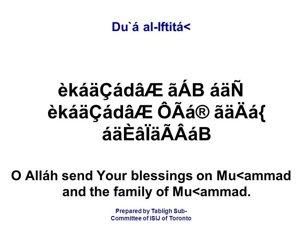 Prepared by Tablígh Sub- Committee of ISIJ of Toronto Du`á al-Iftitá< èkáäÇádâÆ ãÁB áäÑ èkáäÇádâÆ ÔÃá® ãäÄá{ áäÈâÏäÃÂáB O Alláh send Your blessings on Mu<ammad and the family of Mu<ammad.