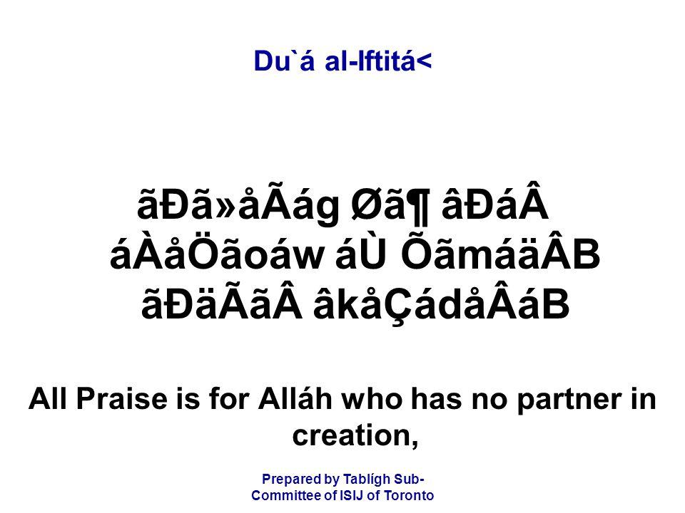 Prepared by Tablígh Sub- Committee of ISIJ of Toronto Du`á al-Iftitá< ãÐã»åÃág Ø㶠âÐááÀåÖãoáw áÙ ÕãmáäÂB ãÐäÃãâkåÇádåÂáB All Praise is for Alláh who has no partner in creation,