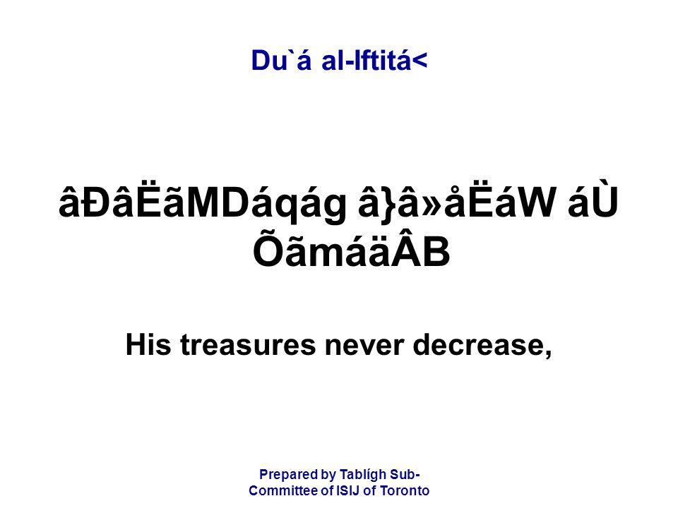 Prepared by Tablígh Sub- Committee of ISIJ of Toronto Du`á al-Iftitá< âÐâËãMDáqág â}â»åËáW áÙ ÕãmáäÂB His treasures never decrease,