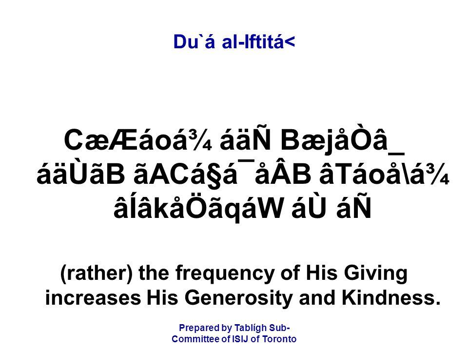 Prepared by Tablígh Sub- Committee of ISIJ of Toronto Du`á al-Iftitá< CæÆáoá¾ áäÑ BæjåÒâ_ áäÙãB ãACá§á¯åÂB âTáoå\á¾ âÍâkåÖãqáW áÙ áÑ (rather) the frequency of His Giving increases His Generosity and Kindness.