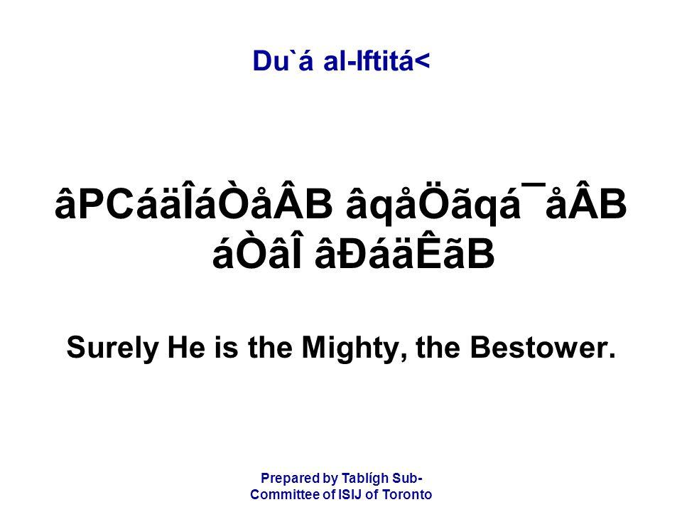 Prepared by Tablígh Sub- Committee of ISIJ of Toronto Du`á al-Iftitá< âPCáäÎáÒåÂB âqåÖãqá¯åÂB áÒâÎ âÐáäÊãB Surely He is the Mighty, the Bestower.