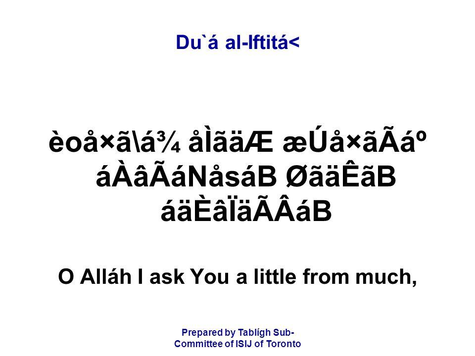 Prepared by Tablígh Sub- Committee of ISIJ of Toronto Du`á al-Iftitá< èoå×ã\á¾ åÌãäÆ æÚå×ãÃẠáÀâÃáNåsáB ØãäÊãB áäÈâÏäÃÂáB O Alláh I ask You a little from much,