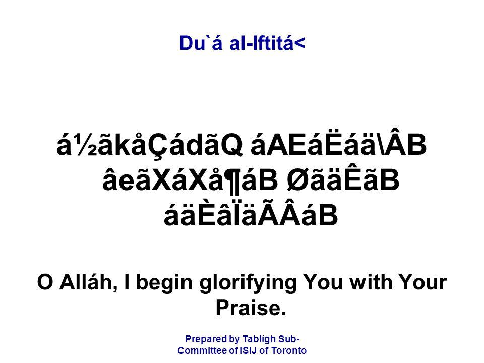 Prepared by Tablígh Sub- Committee of ISIJ of Toronto Du`á al-Iftitá< á½ãkåÇádãQ áAEáËáä\ÂB âeãXáXå¶áB ØãäÊãB áäÈâÏäÃÂáB O Alláh, I begin glorifying You with Your Praise.