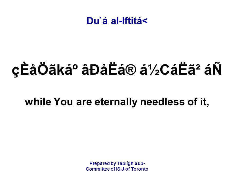 Prepared by Tablígh Sub- Committee of ISIJ of Toronto Du`á al-Iftitá< çÈåÖãkẠâÐåËá® á½CáËã² áÑ while You are eternally needless of it,