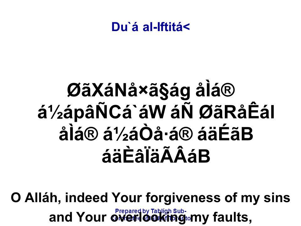 Prepared by Tablígh Sub- Committee of ISIJ of Toronto Du`á al-Iftitá< ØãXáNå×ã§ág åÌá® á½ápâÑCá`áW áÑ ØãRåÊál åÌá® á½áÒå·á® áäÉãB áäÈâÏäÃÂáB O Alláh, indeed Your forgiveness of my sins and Your overlooking my faults,
