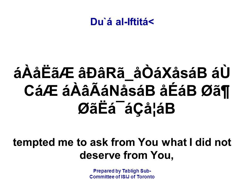 Prepared by Tablígh Sub- Committee of ISIJ of Toronto Du`á al-Iftitá< áÀåËãÆ âÐâRã_åÒáXåsáB áÙ CáÆ áÀâÃáNåsáB åÉáB Ø㶠ØãËá¯áÇå¦áB tempted me to ask from You what I did not deserve from You,