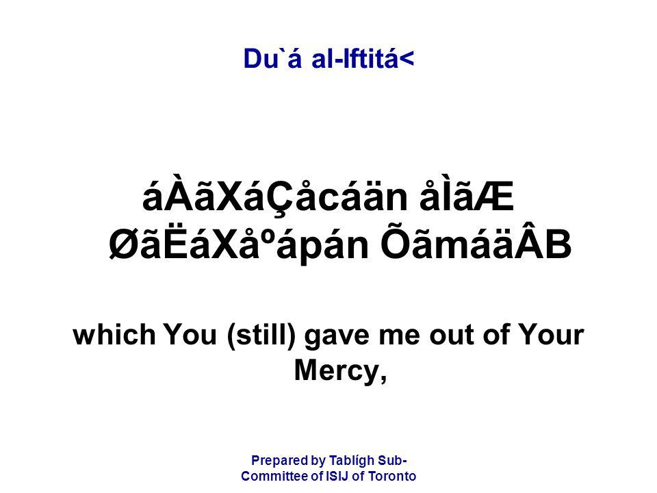 Prepared by Tablígh Sub- Committee of ISIJ of Toronto Du`á al-Iftitá< áÀãXáÇåcáän åÌãÆ ØãËáXåºápán ÕãmáäÂB which You (still) gave me out of Your Mercy,
