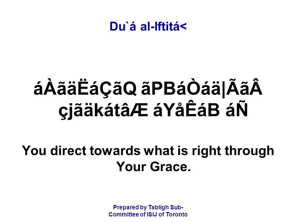 Prepared by Tablígh Sub- Committee of ISIJ of Toronto Du`á al-Iftitá< áÀãäËáÇãQ ãPBáÒáä|ÃãçjãäkátâÆ áYåÊáB áÑ You direct towards what is right through Your Grace.