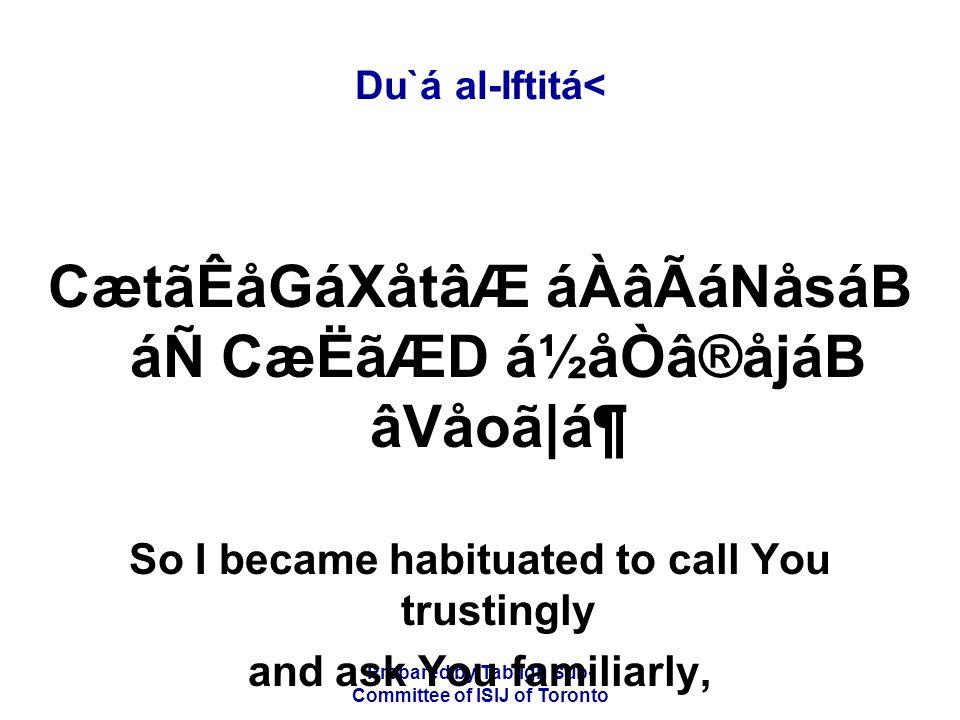 Prepared by Tablígh Sub- Committee of ISIJ of Toronto Du`á al-Iftitá< CætãÊåGáXåtâÆ áÀâÃáNåsáB áÑ CæËãÆD á½åÒâ®åjáB âVåoã|ᶠSo I became habituated to call You trustingly and ask You familiarly,