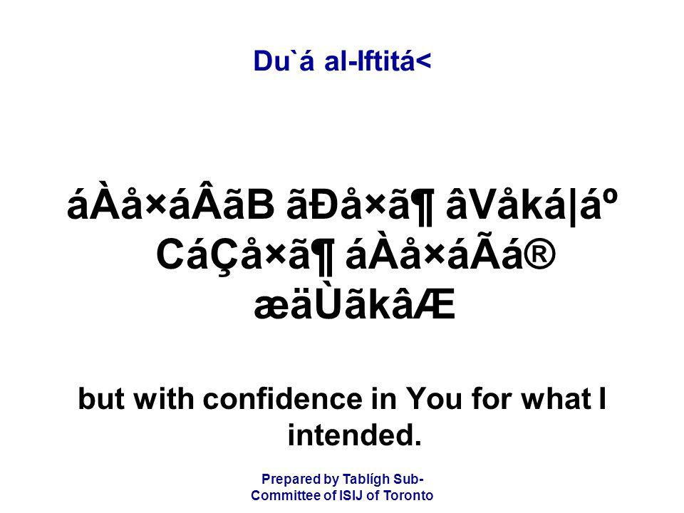 Prepared by Tablígh Sub- Committee of ISIJ of Toronto Du`á al-Iftitá< áÀå×áÂãB ãÐå×㶠âVåká|ẠCáÇå×㶠áÀå×áÃá® æäÙãkâÆ but with confidence in You for what I intended.