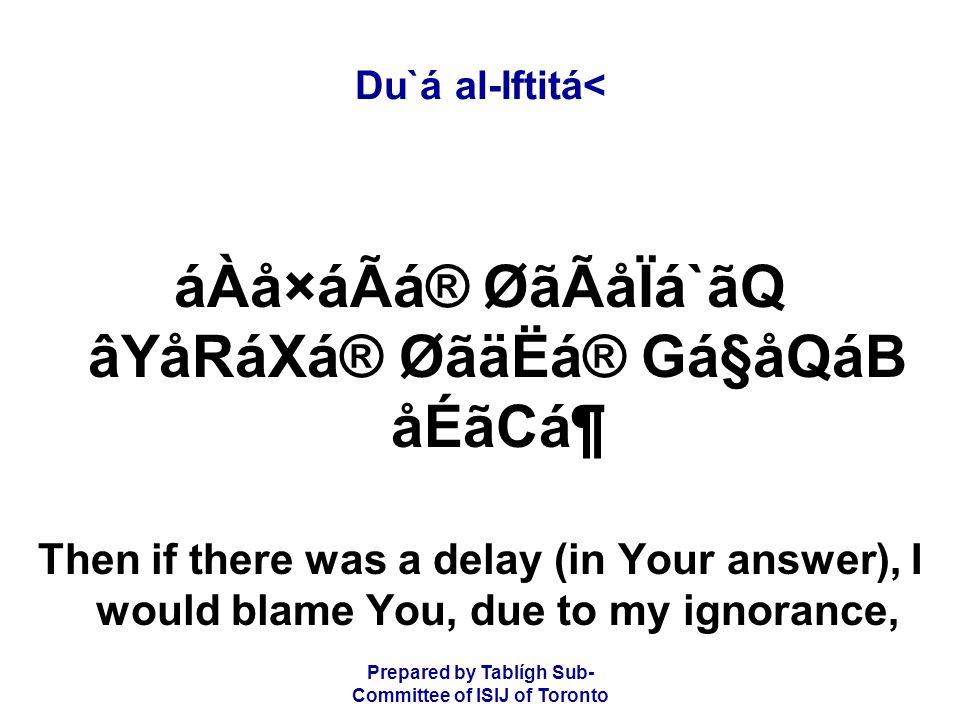 Prepared by Tablígh Sub- Committee of ISIJ of Toronto Du`á al-Iftitá< áÀå×áÃá® ØãÃåÏá`ãQ âYåRáXá® ØãäËá® Gá§åQáB åÉãCᶠThen if there was a delay (in Your answer), I would blame You, due to my ignorance,