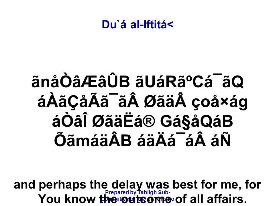 Prepared by Tablígh Sub- Committee of ISIJ of Toronto Du`á al-Iftitá< ãnåÒâÆâÛB ãUáRãºCá¯ãQ áÀãÇåÃã¯ãØãäçoå×ág áÒâÎ ØãäËá® Gá§åQáB ÕãmáäÂB áäÄá¯ááÑ and perhaps the delay was best for me, for You know the outcome of all affairs.