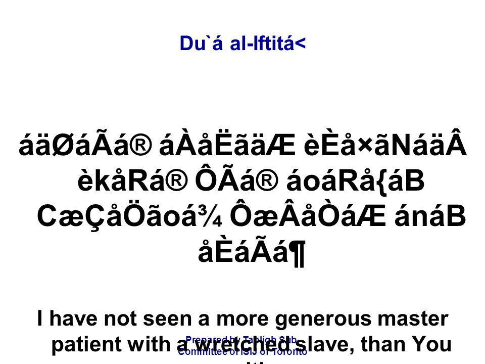 Prepared by Tablígh Sub- Committee of ISIJ of Toronto Du`á al-Iftitá< áäØáÃá® áÀåËãäÆ èÈå×ãNáäèkåRá® ÔÃá® áoáRå{áB CæÇåÖãoá¾ ÔæÂåÒáÆ ánáB åÈáÃᶠI have not seen a more generous master patient with a wretched slave, than You are with me.