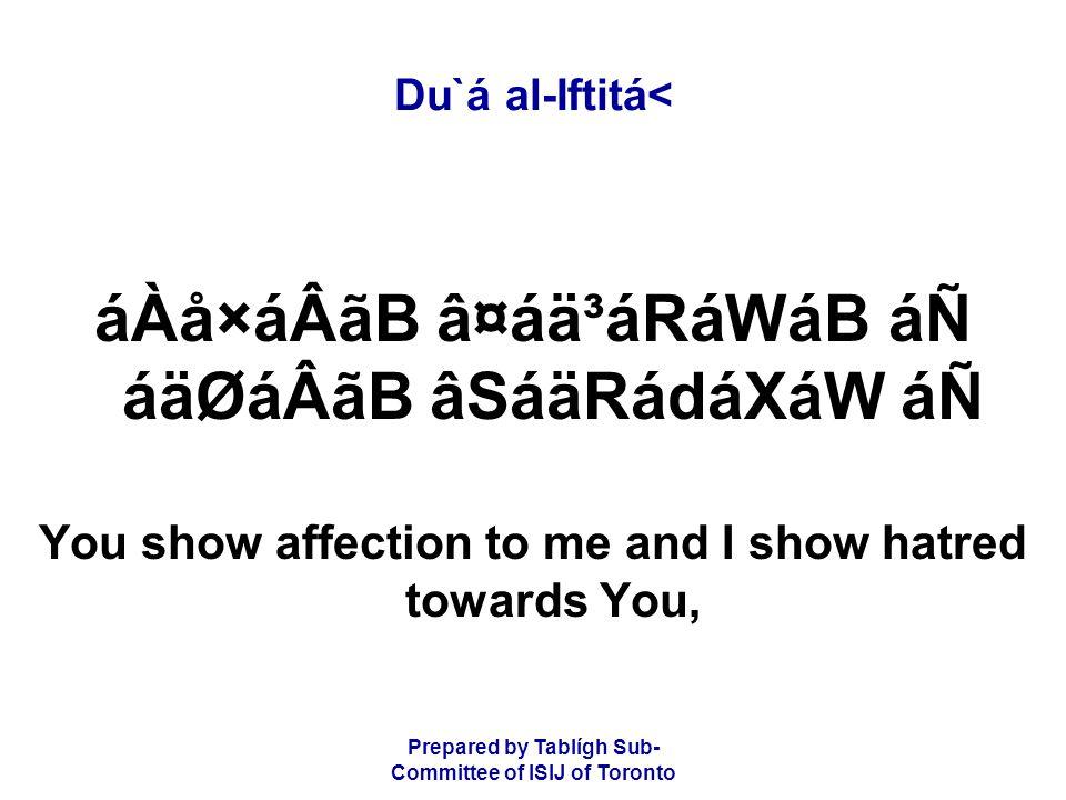 Prepared by Tablígh Sub- Committee of ISIJ of Toronto Du`á al-Iftitá< áÀå×áÂãB â¤áä³áRáWáB áÑ áäØáÂãB âSáäRádáXáW áÑ You show affection to me and I show hatred towards You,