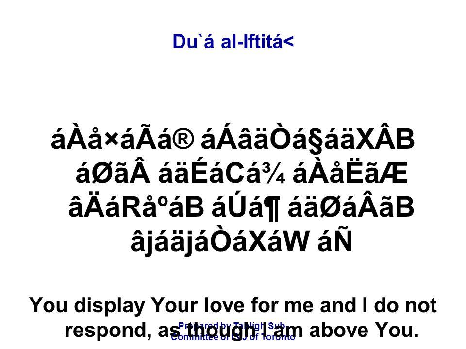 Prepared by Tablígh Sub- Committee of ISIJ of Toronto Du`á al-Iftitá< áÀå×áÃá® áÁâäÒá§áäXÂB áØãáäÉáCá¾ áÀåËãÆ âÄáRåºáB áÚᶠáäØáÂãB âjáäjáÒáXáW áÑ You display Your love for me and I do not respond, as though I am above You.