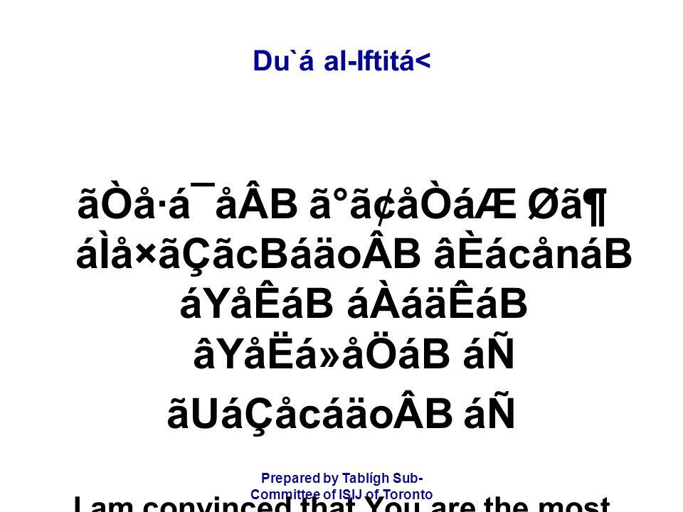 Prepared by Tablígh Sub- Committee of ISIJ of Toronto Du`á al-Iftitá< ãÒå·á¯åÂB ã°ã¢åÒáÆ Ø㶠áÌå×ãÇãcBáäoÂB âÈácånáB áYåÊáB áÀáäÊáB âYåËá»åÖáB áÑ ãUáÇåcáäoÂB áÑ I am convinced that You are the most Merciful in matters of forgiveness and mercy,