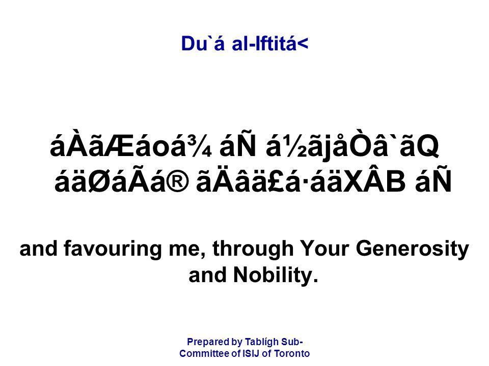 Prepared by Tablígh Sub- Committee of ISIJ of Toronto Du`á al-Iftitá< áÀãÆáoá¾ áÑ á½ãjåÒâ`ãQ áäØáÃá® ãÄâä£á·áäXÂB áÑ and favouring me, through Your Generosity and Nobility.