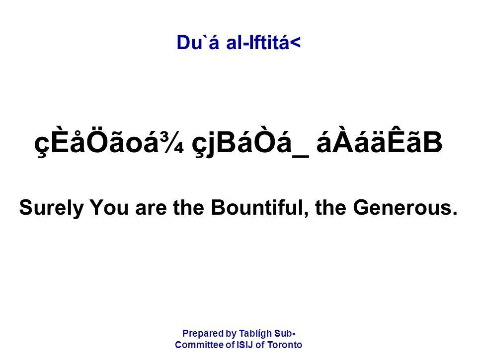 Prepared by Tablígh Sub- Committee of ISIJ of Toronto Du`á al-Iftitá< çÈåÖãoá¾ çjBáÒá_ áÀáäÊãB Surely You are the Bountiful, the Generous.