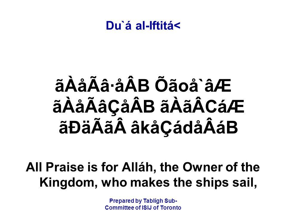 Prepared by Tablígh Sub- Committee of ISIJ of Toronto Du`á al-Iftitá< ãÀåÃâ·åÂB Õãoå`âÆ ãÀåÃâÇåÂB ãÀãÂCáÆ ãÐäÃãâkåÇádåÂáB All Praise is for Alláh, the Owner of the Kingdom, who makes the ships sail,