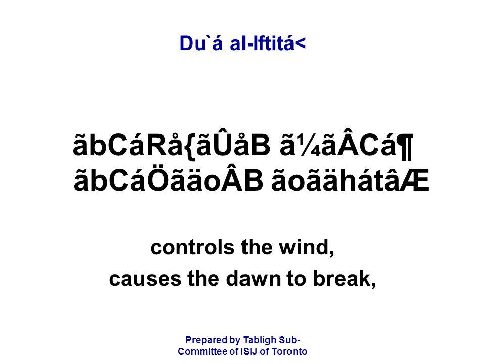 Prepared by Tablígh Sub- Committee of ISIJ of Toronto Du`á al-Iftitá< ãbCáRå{ãÛåB ã¼ãÂCᶠãbCáÖãäoÂB ãoãähátâÆ controls the wind, causes the dawn to break,
