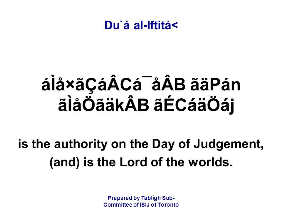 Prepared by Tablígh Sub- Committee of ISIJ of Toronto Du`á al-Iftitá< áÌå×ãÇáÂCá¯åÂB ãäPán ãÌåÖãäkÂB ãÉCáäÖáj is the authority on the Day of Judgement, (and) is the Lord of the worlds.
