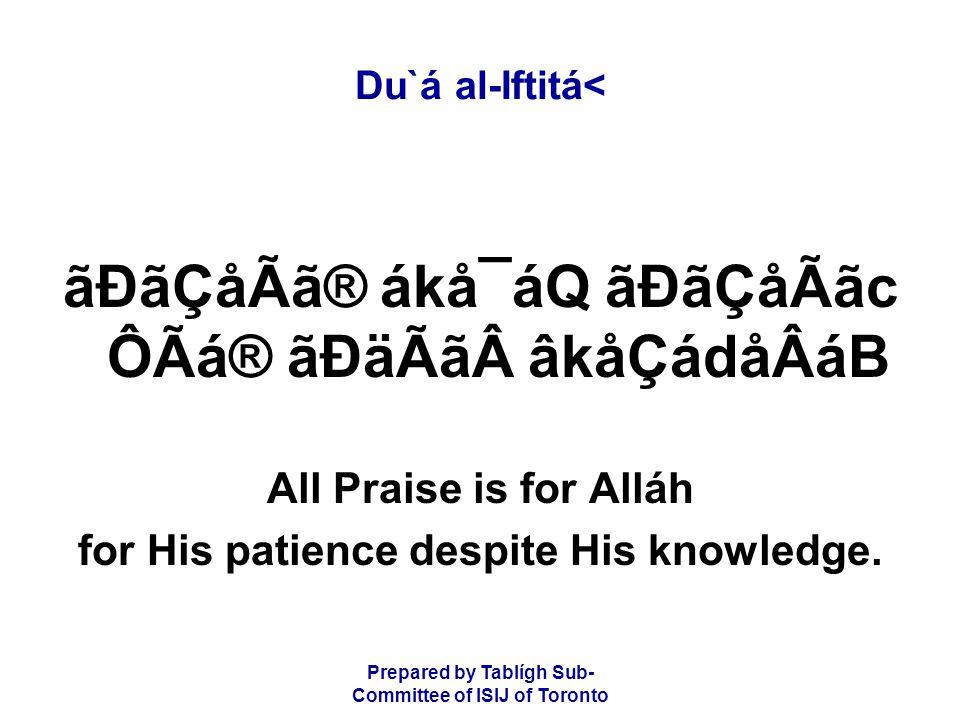 Prepared by Tablígh Sub- Committee of ISIJ of Toronto Du`á al-Iftitá< ãÐãÇåÃã® ákå¯áQ ãÐãÇåÃãc ÔÃá® ãÐäÃãâkåÇádåÂáB All Praise is for Alláh for His patience despite His knowledge.