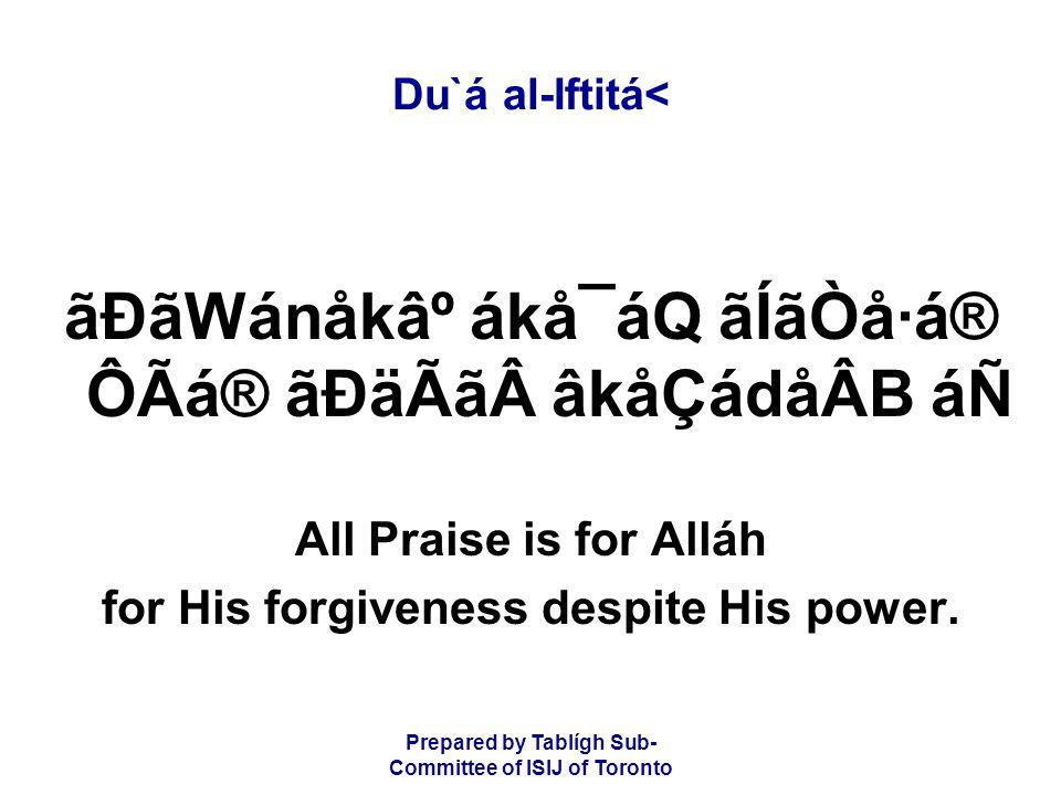 Prepared by Tablígh Sub- Committee of ISIJ of Toronto Du`á al-Iftitá< ãÐãWánåk⺠ákå¯áQ ãÍãÒå·á® ÔÃá® ãÐäÃãâkåÇádåÂB áÑ All Praise is for Alláh for His forgiveness despite His power.