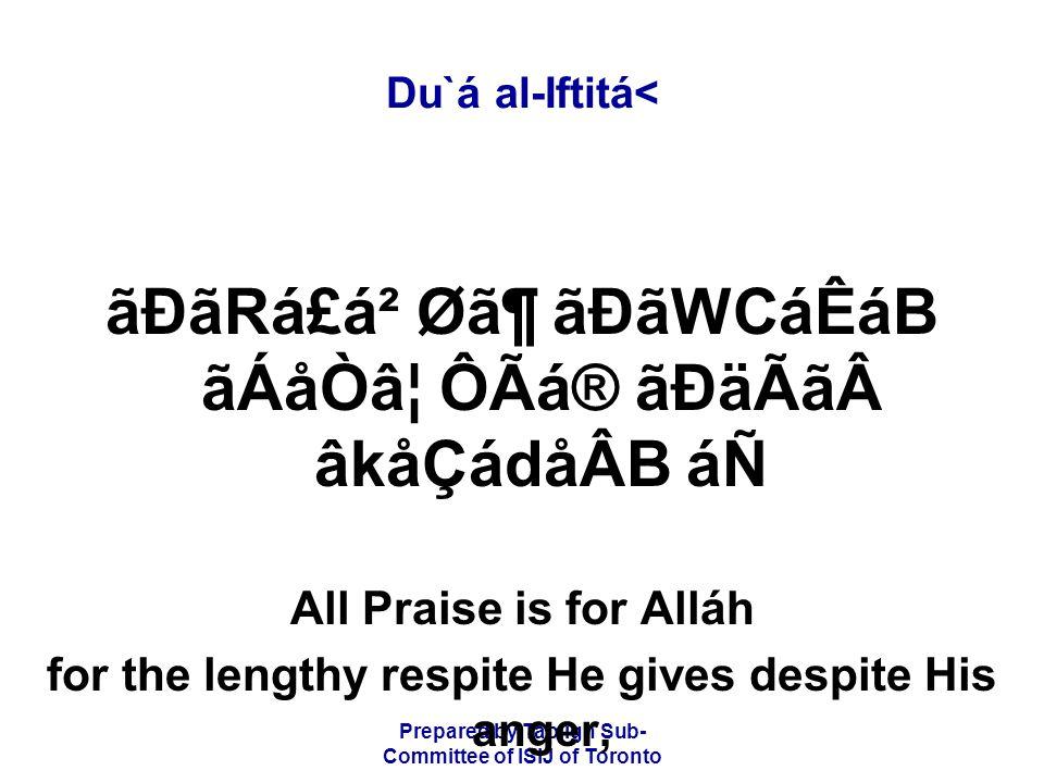 Prepared by Tablígh Sub- Committee of ISIJ of Toronto Du`á al-Iftitá< ãÐãRá£á² Ø㶠ãÐãWCáÊáB ãÁåÒ⦠ÔÃá® ãÐäÃãâkåÇádåÂB áÑ All Praise is for Alláh for the lengthy respite He gives despite His anger,