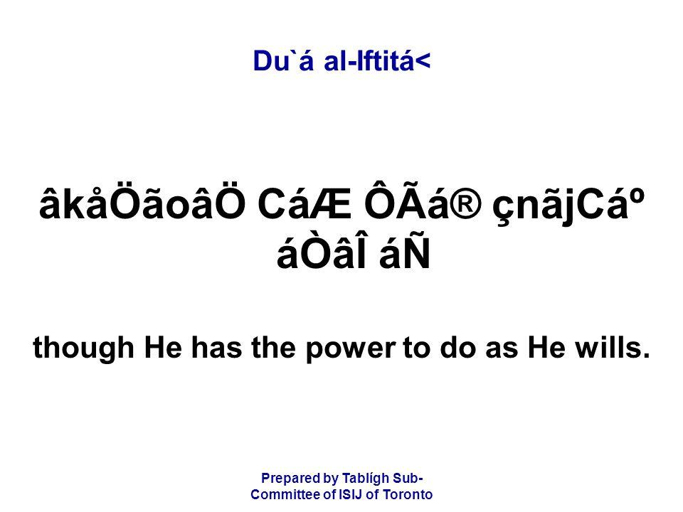 Prepared by Tablígh Sub- Committee of ISIJ of Toronto Du`á al-Iftitá< âkåÖãoâÖ CáÆ ÔÃá® çnãjCẠáÒâÎ áÑ though He has the power to do as He wills.