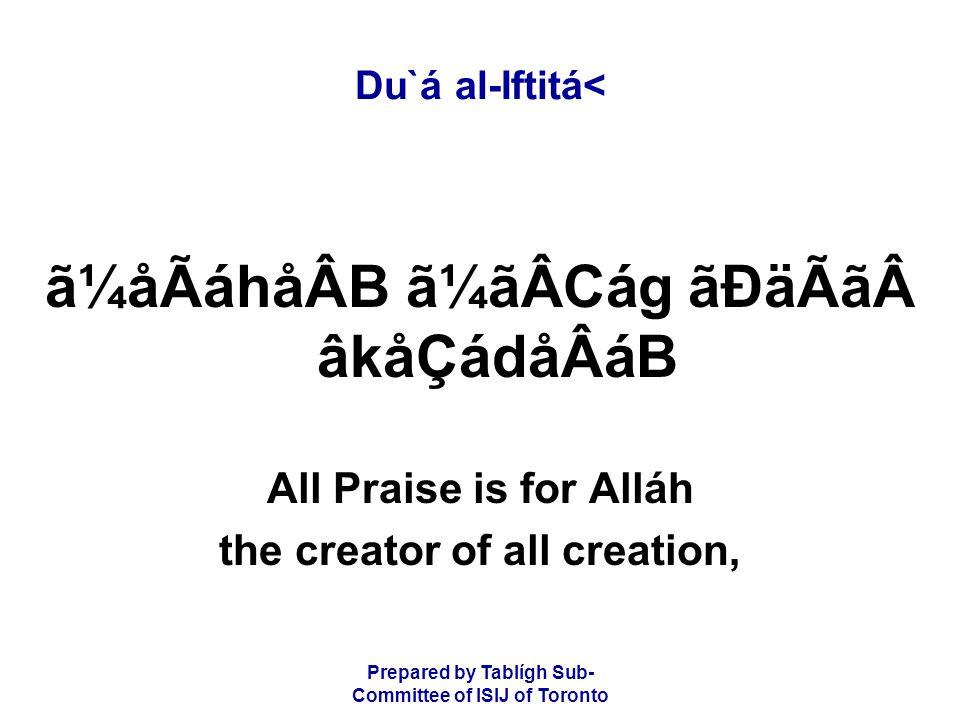 Prepared by Tablígh Sub- Committee of ISIJ of Toronto Du`á al-Iftitá< ã¼åÃáhåÂB ã¼ãÂCág ãÐäÃãâkåÇádåÂáB All Praise is for Alláh the creator of all creation,