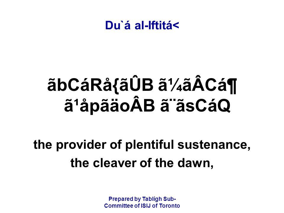 Prepared by Tablígh Sub- Committee of ISIJ of Toronto Du`á al-Iftitá< ãbCáRå{ãÛB ã¼ãÂCᶠã¹åpãäoÂB ã¨ãsCáQ the provider of plentiful sustenance, the cleaver of the dawn,